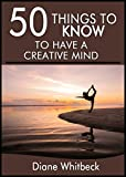 50 Things to Know About How to Have a Creative Mind: Understand the Process and Boost Your Creativity