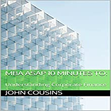 MBA ASAP 10 Minutes to:: Understanding Corporate Finance - MBA ASAP 10 Minute Series Audiobook by John Cousins Narrated by John Cousins