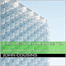 MBA ASAP 10 Minutes to:: Understanding Corporate Finance - MBA ASAP 10 Minute Series | Livre audio Auteur(s) : John Cousins Narrateur(s) : John Cousins