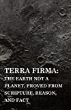 img - for Terra Firma: the Earth Not a Planet, Proved from Scripture, Reason, and Fact book / textbook / text book
