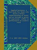 Applied harmony, a text-book for those who desire a better understanding of music and an increase in power of expression - either in performance or creative work