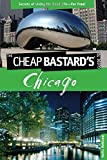 Cheap Bastard's(TM) Guide to Chicago: Secrets Of Living The Good Life--For Free!