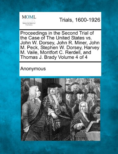 Proceedings in the Second Trial of the Case of The United States vs. John W. Dorsey, John R. Miner, John M. Peck, Stephen W. Dorsey, Harvey M. Vaile, ... C. Rerdell, and Thomas J. Brady Volume 4 of 4