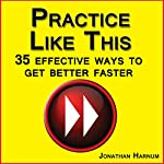 Practice Like This!: 35 Effective Ways to Get Better Faster | Jonathan Harnum PhD