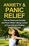 ANXIETY& PANIC RELIEF CURE: How to Overcome Anxiety & Panic While Taking Control of Your Life and Finding Relieve for Good (ANXIETY, PANIC, ANXIETY SELF-HEP, ... ANXIETY DISORDER, SOCIAL ANXIETY Book 1)