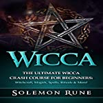 Wicca: The Ultimate Wicca Crash Course for Beginners: Witchcraft, Magick, Spells, Rituals & More! | Solemon Rune