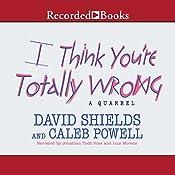 I Think You're Totally Wrong: A Quarrel | [David Shields, Caleb Powell]