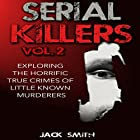 Exploring the Horrific True Crimes of Little Known Murderers: Serial Killers, Volume 2 Hörbuch von Jack Smith Gesprochen von: Charles D. Baker