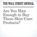 Are You Man Enough to Buy These Skin-Care Products? | Jacob Gallagher