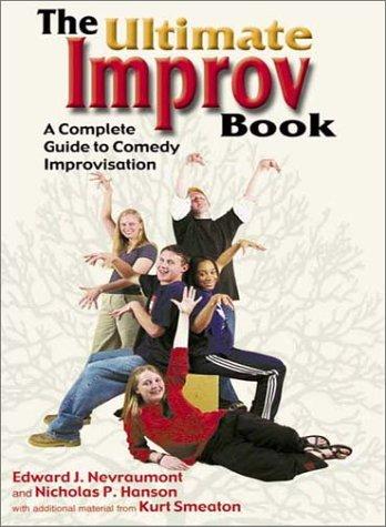 The Ultimate Improv Book: A Complete Guide to Comedy Improvisation, Edward J. Nevraumont, Kurt Smeaton, Nicholas P. Hanson