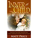 Inner Child: Find Your True Self, Discover Your Inner Child and Embrace the Fun in Life (Inner Child Healing, Self Esteem, Inner Child Conditioning) ~ Matt Price