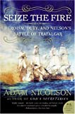 Seize the Fire: Heroism, Duty, and Nelson's Battle of Trafalgar (0060753625) by Nicolson, Adam
