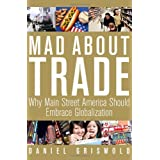 Mad About Trade: Why Main Street America should Embrace Globalization ~ Daniel T. Griswold