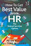 How to Get Best Value from Hr: The Shared Services Option (0566084953) by Peter A. Reilly