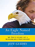 An Eagle Named Freedom: My True Story of a Remarkable Friendship
