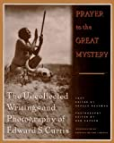 img - for Prayer to the Great Mystery: The Uncollected Writings and Photography of Edward S. Curtis book / textbook / text book
