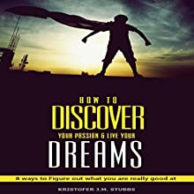 Discover Your Passion and Live Your Dreams: 8 Ways to Figure Out What You Are Really Good At Audiobook by Kristofer J.M. Stubbs Narrated by Jeff Werden