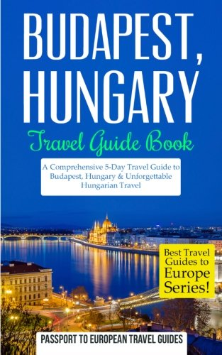 Budapest: Budapest, Hungary: Travel Guide Book-A Comprehensive 5-Day Travel Guide to Budapest, Hungary & Unforgettable Hungarian Travel (Best Travel Guides to Europe Series) (Volume 15)