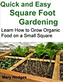 Quick and Easy Square Foot Gardening: Learn How to Grow Organic Food on a Small Square