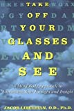 img - for Take Off Your Glasses and See: A Mind/Body Approach to Expanding Your Eyesight and Insight by Jacob Liberman (Nov 14 1995) book / textbook / text book