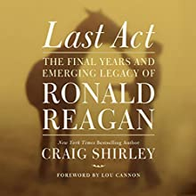 Last Act: The Final Years and Emerging Legacy of Ronald Reagan (       UNABRIDGED) by Craig Shirley Narrated by Henry O. Arnold
