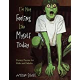 I'm Not Feeling Like Myself Today: Funny Poems for Kids and Adults ~ William Schoff