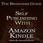 The Beginners Guide to Self Publishing with Amazon Kindle: Self Publishing Ebooks, Selling Ebooks on Amazon | Demarious Bowens
