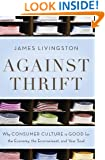 Against Thrift: Why Consumer Culture is Good for the Economy, the Environment, and Your Soul
