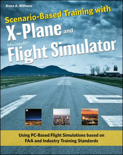 Scenario-Based Training with X-Plane and Microsoft Flight Simulator: Using PC-Based Flight Simulations based on FAA and Industry Training Standards
