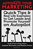 Automate Your Marketing: Quick Tips & Real Life Examples to Get Leads & Promote Yourself on Autopilot