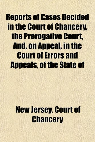 Reports of Cases Decided in the Court of Chancery, the Prerogative Court, And, on Appeal, in the Court of Errors and Appeals, of the State of