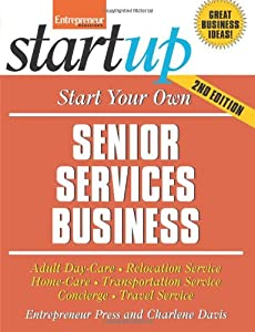 Start Your Own Senior Services Business: Homecare, Transportation, Travel, Adult Care, and More (StartUp Series) from Entrepreneur Press