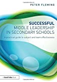 Successful Middle Leadership in Secondary Schools: A Practical Guide to Subject and Team Effectiveness (0415857929) by Fleming, Peter