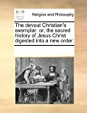 The Devout Christian's Exemplar: Or, the Sacred History of Jesus Christ Digested Into a New Order.