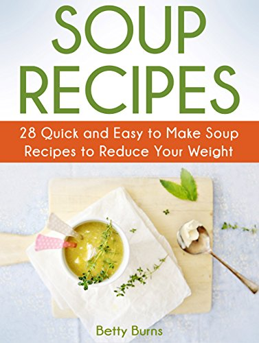 Soup Recipes: 28 Quick and Easy to Make Soup Recipes to Reduce Your Weight (Soup Recipes, chicken soup recipe, potato soup recipe) by Betty Burns