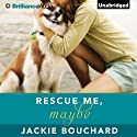 Rescue Me, Maybe Audiobook by Jackie Bouchard Narrated by Teri Clark Linden