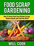 Food Scrap Gardening: How To Grow Food from Scraps, Reduce Waste and Feed the World (Gardening Guidebooks Book 8)