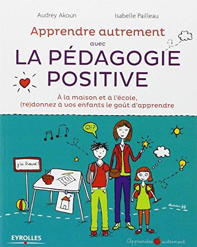 Apprendre autrement avec la pédagogie positive : à la maison et à l'école, (re)donnez à vos enfants le goût d'apprendre