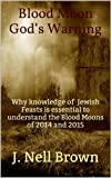 Blood Moon Gods Warning: Why Knowledge of Jewish Feasts is Essential to Understand the Blood Moons of 2014 and 2015