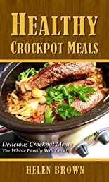 Healthy Crockpot Meals: Delicious Crockpot Meals The Whole Family Will Love!