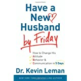 Have a New Husband by Friday: How to Change His Attitude, Behavior & Communication in 5 Days ~ Kevin Leman