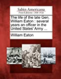 The life of the late Gen. William Eaton: several years an officer in the United States Army ...