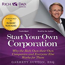 Rich Dad Advisors: Start Your Own Corporation: Why the Rich Own Their Own Companies and Everyone Else Works for Them | Livre audio Auteur(s) : Garrett Sutton Narrateur(s) : Garrett Sutton, Steve Stratton