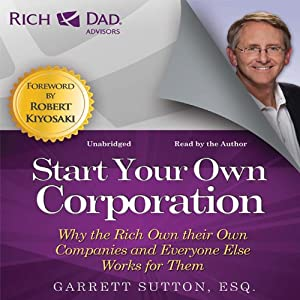 Rich Dad Advisors: Start Your Own Corporation: Why the Rich Own Their Own Companies and Everyone Else Works for Them | [Garrett Sutton]