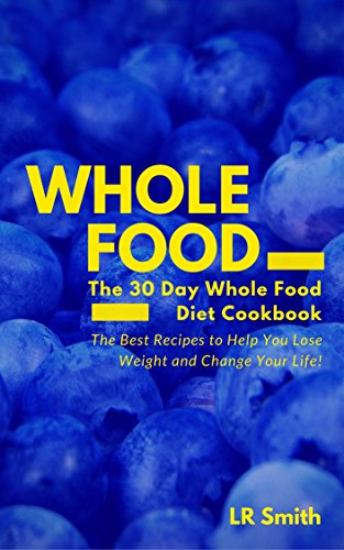 Whole Food: The 30 Day Whole Food Diet Cookbook: The Best Recipes to Help You Lose Weight and Change Your Life! (Whole Cookbook, Whole Diet, It Starts With Food, Whole Foods) by LR Smith
