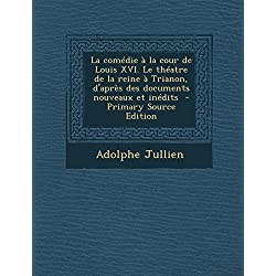 La Comedie a la Cour de Louis XVI. Le Theatre de La Reine a Trianon, D'Apres Des Documents Nouveaux Et Inedits - Primary Source Edition