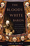 The Bloody White Baron: The Extraordinary Story of the Russian Nobleman Who Became the Last Khan of 