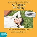 Auftanken im Alltag: Mit Selbstempathie zu neuer Kraft. Ein Praxis-Hörbuch | Vera Heim,Gabriele Lindemann