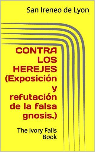 CONTRA LOS HEREJES (Exposición y refutación de la falsa gnosis.): The Ivory Falls Book