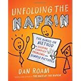 Unfolding the Napkin: The Hands-On Method for Solving Complex Problems with Simple Picturesby Dan Roam